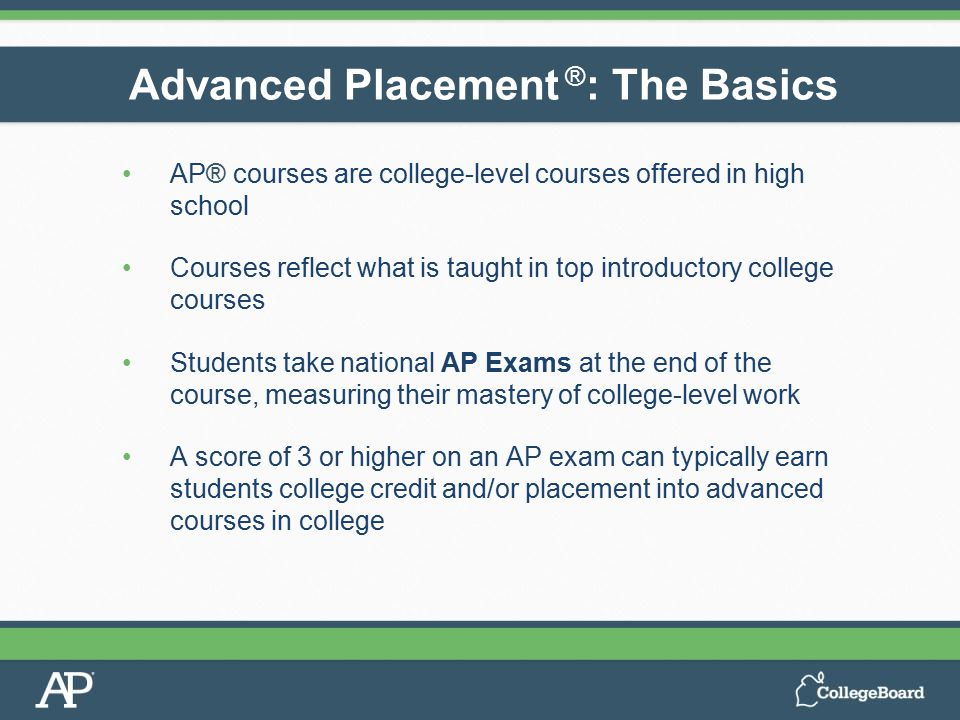 AP® courses are college-level courses offered in high school Courses reflect what is taught in top introductory college courses Students take national