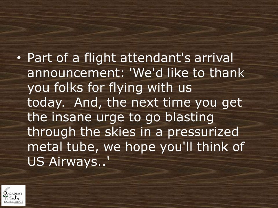 Part of a flight attendant s arrival announcement: We d like to thank you folks for flying with us today.