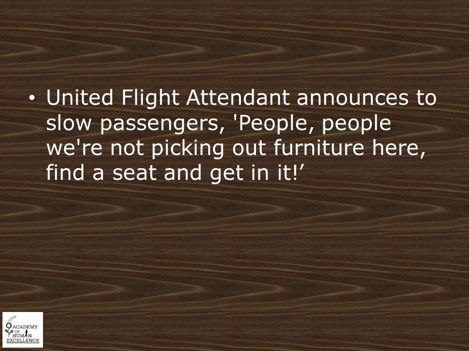 United Flight Attendant announces to slow passengers, People, people we re not picking out furniture here, find a seat and get in it!'