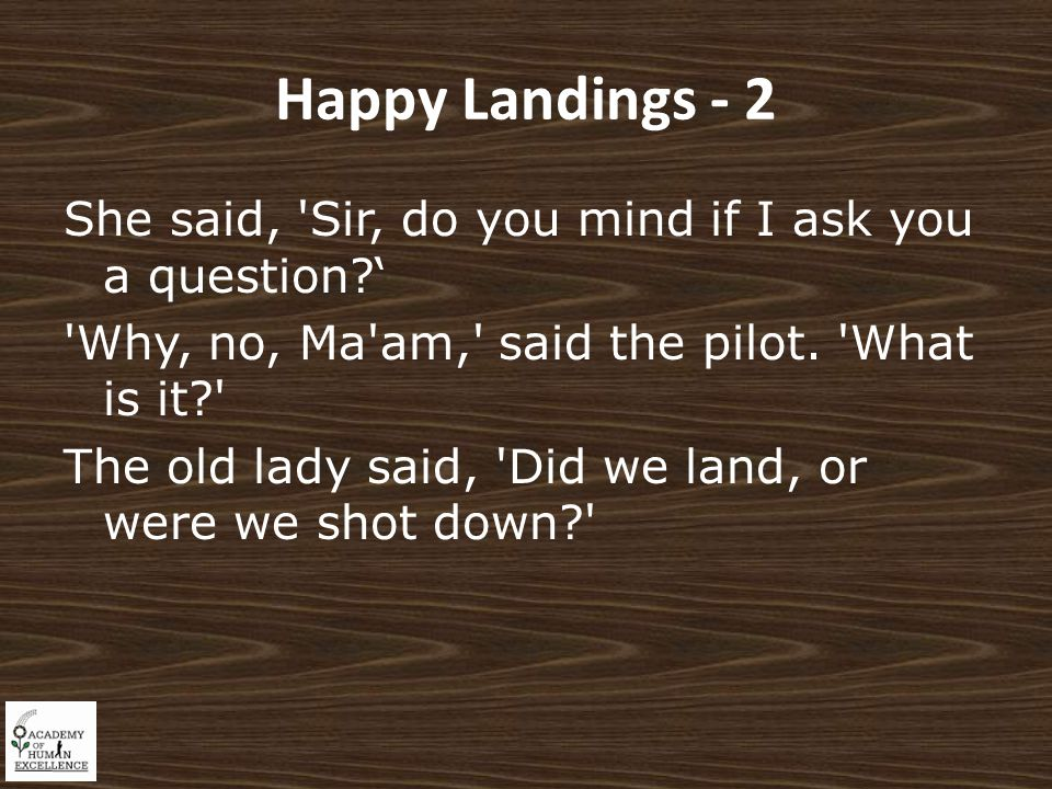 Happy Landings - 2 She said, Sir, do you mind if I ask you a question ' Why, no, Ma am, said the pilot.
