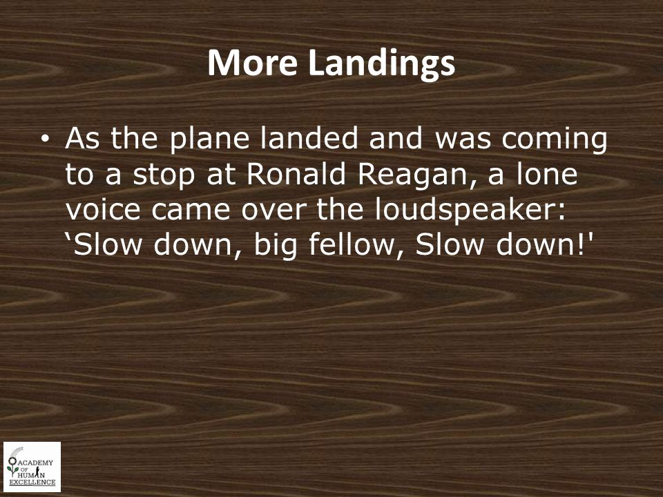 More Landings As the plane landed and was coming to a stop at Ronald Reagan, a lone voice came over the loudspeaker: 'Slow down, big fellow, Slow down!