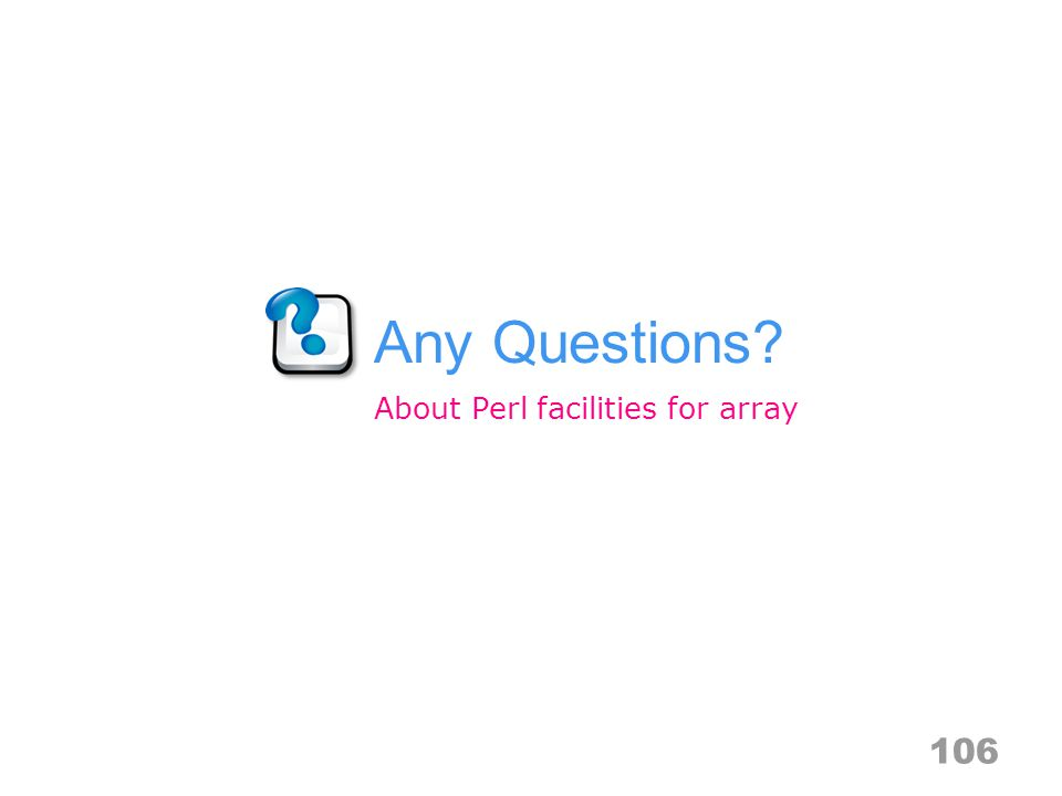Any Questions? 106 About Perl facilities for array