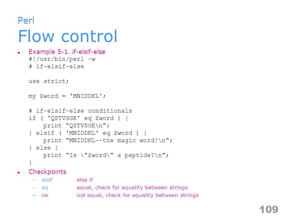 Perl Flow control Example 5-1. if-elsif-else #!/usr/bin/perl -w # if-elsif-else use strict; my $word = 'MNIDDKL'; # if-elsif-else conditionals if ( 'Q