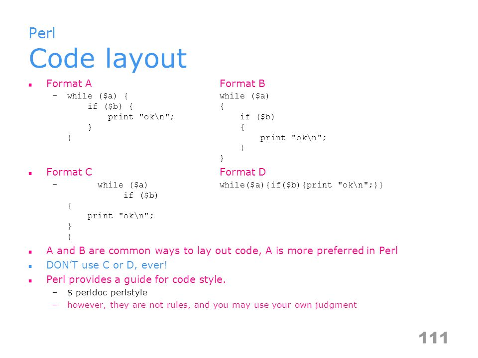 Perl Code layout Format AFormat B –while ($a) {while ($a) if ($b) {{ print ok\n ; if ($b) } { } print ok\n ; } } Format CFormat D – while ($a)while($a){if($b){print ok\n ;}} if ($b) { print ok\n ; } } A and B are common ways to lay out code, A is more preferred in Perl DON'T use C or D, ever.