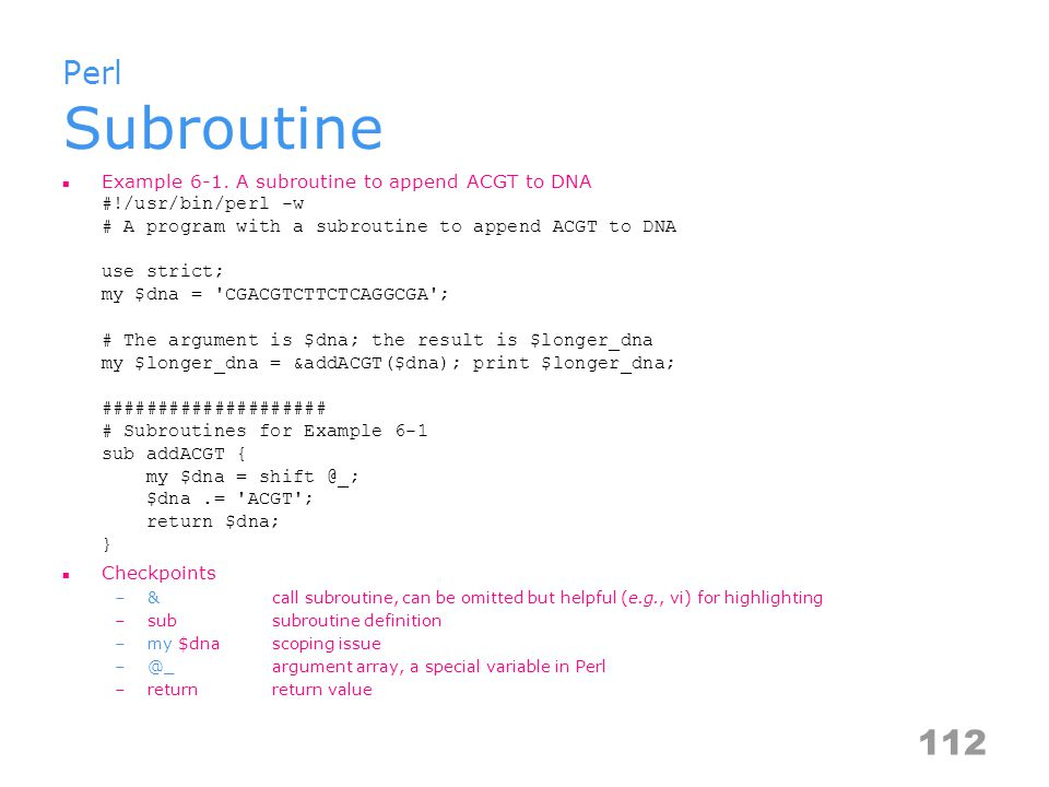 Perl Subroutine Example 6-1. A subroutine to append ACGT to DNA #!/usr/bin/perl -w # A program with a subroutine to append ACGT to DNA use strict; my