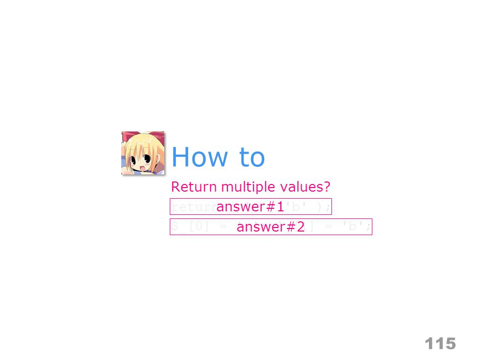 How to 115 Return multiple values? return ( a , b ); $_[0] = a ; $_[1] = b ; answer#1 answer#2