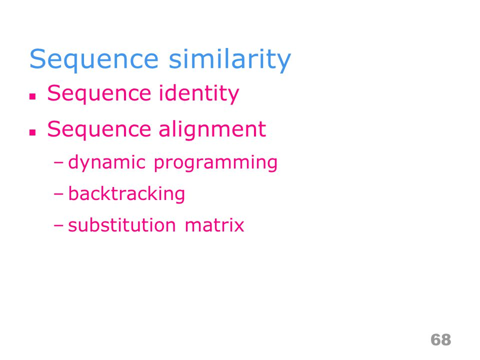 Sequence similarity Sequence identity Sequence alignment –dynamic programming –backtracking –substitution matrix 68