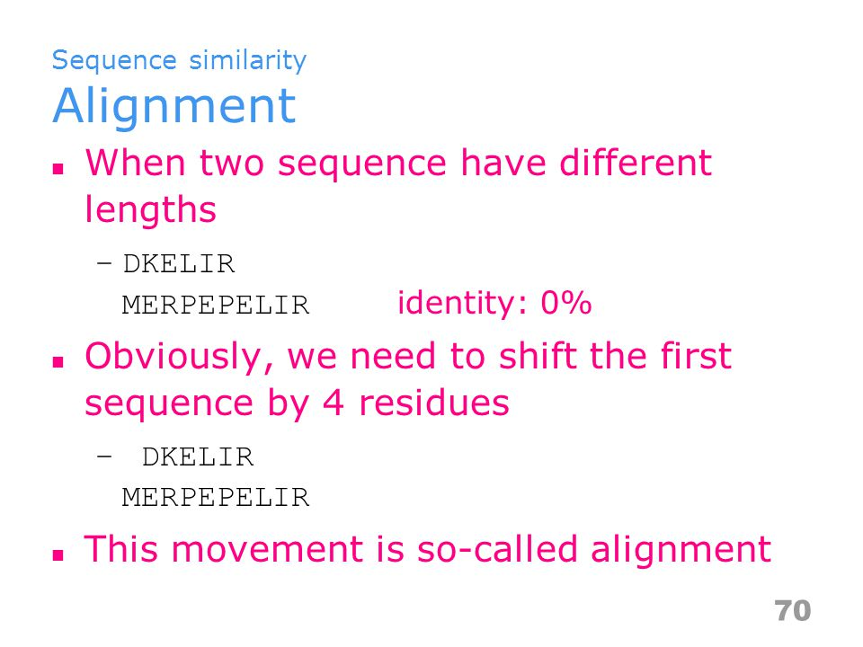 Sequence similarity Alignment When two sequence have different lengths –DKELIR MERPEPELIR identity: 0% Obviously, we need to shift the first sequence