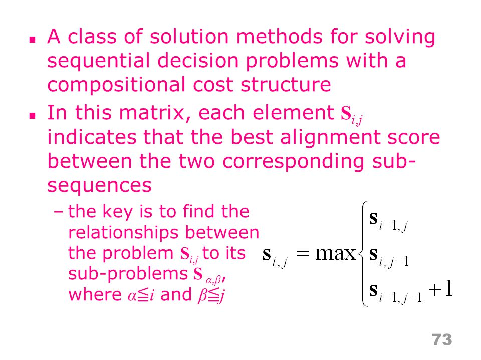 A class of solution methods for solving sequential decision problems with a compositional cost structure In this matrix, each element S i,j indicates that the best alignment score between the two corresponding sub- sequences –the key is to find the relationships between the problem S i,j to its sub-problems S α,β, where α ≦ i and β ≦ j 73