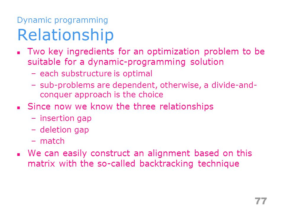 Dynamic programming Relationship Two key ingredients for an optimization problem to be suitable for a dynamic-programming solution –each substructure is optimal –sub-problems are dependent, otherwise, a divide-and- conquer approach is the choice Since now we know the three relationships –insertion gap –deletion gap –match We can easily construct an alignment based on this matrix with the so-called backtracking technique 77
