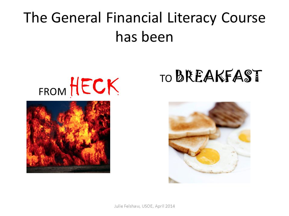 The General Financial Literacy Course has been FROM HECK TO BREAKFAST Julie Felshaw, USOE, April 2014