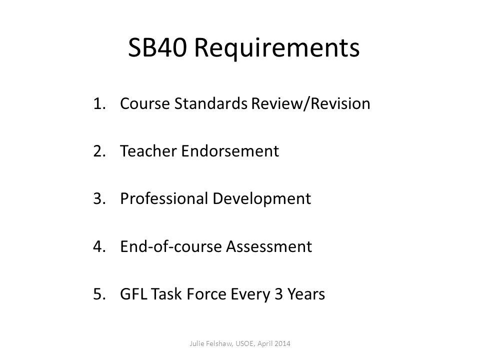 SB40 Requirements 1.Course Standards Review/Revision 2.Teacher Endorsement 3.Professional Development 4.End-of-course Assessment 5.GFL Task Force Every 3 Years Julie Felshaw, USOE, April 2014