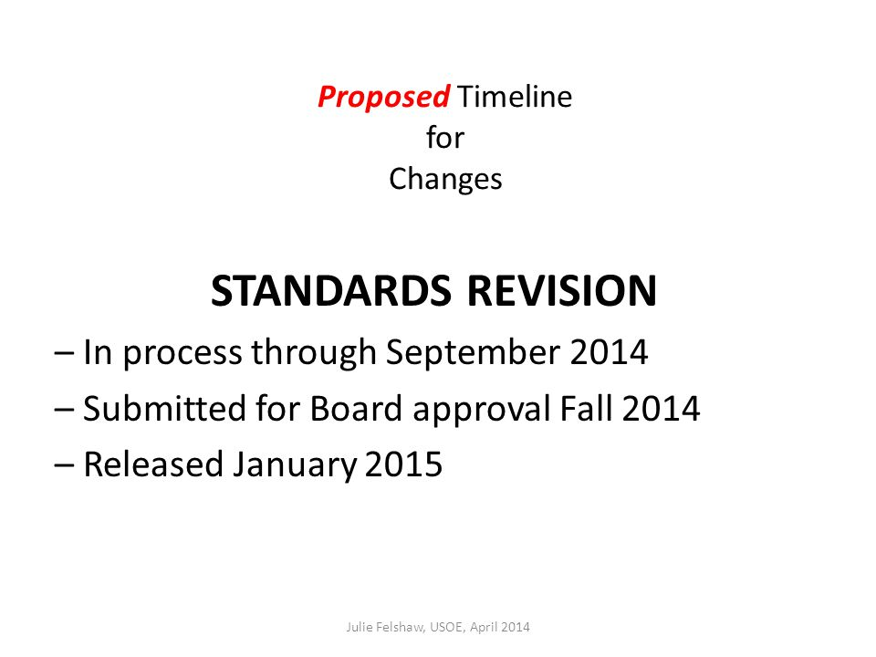 Proposed Timeline for Changes STANDARDS REVISION – In process through September 2014 – Submitted for Board approval Fall 2014 – Released January 2015 Julie Felshaw, USOE, April 2014