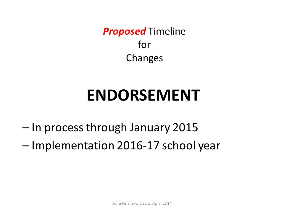 Proposed Timeline for Changes ENDORSEMENT – In process through January 2015 – Implementation 2016-17 school year Julie Felshaw, USOE, April 2014