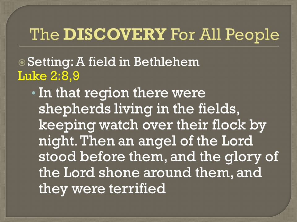  Setting: A field in Bethlehem Luke 2:8,9 In that region there were shepherds living in the fields, keeping watch over their flock by night.