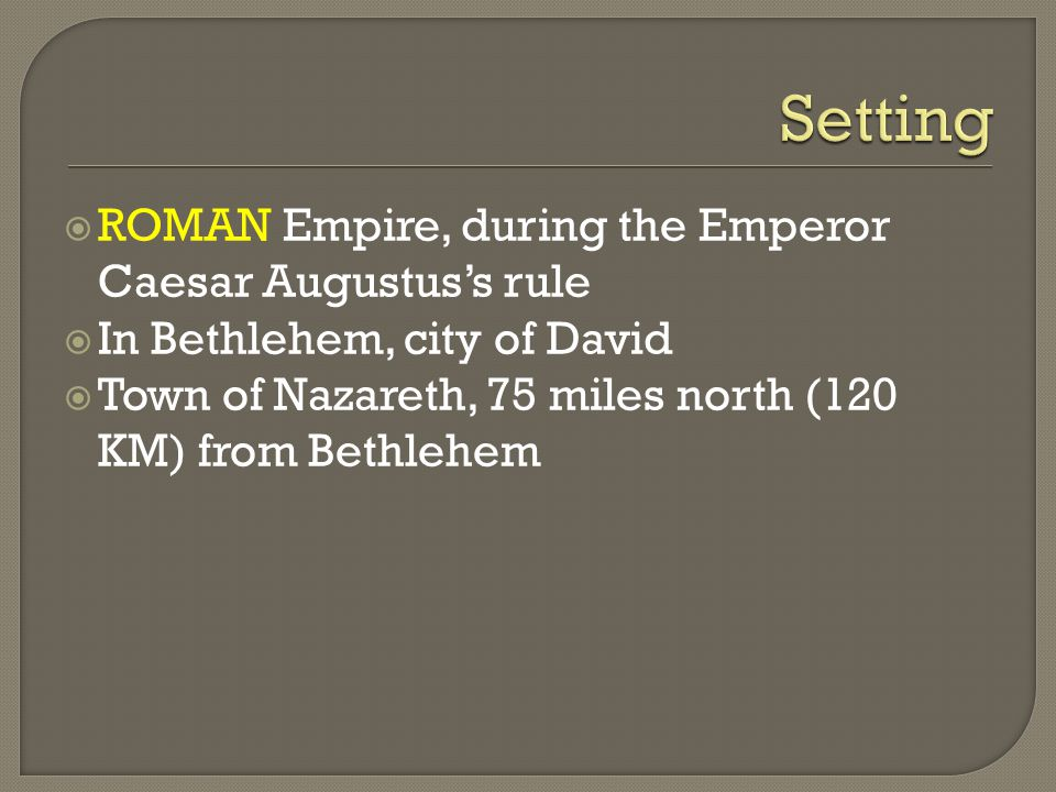  ROMAN Empire, during the Emperor Caesar Augustus's rule  In Bethlehem, city of David  Town of Nazareth, 75 miles north (120 KM) from Bethlehem