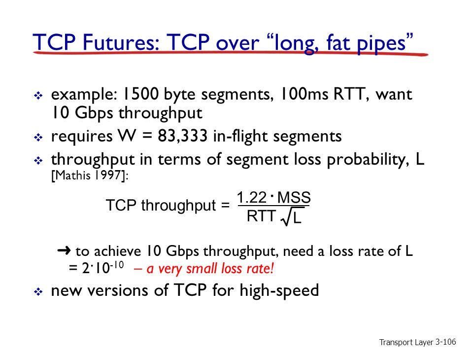 Transport Layer TCP Futures: TCP over long, fat pipes  example: 1500 byte segments, 100ms RTT, want 10 Gbps throughput  requires W = 83,333 in-flight segments  throughput in terms of segment loss probability, L [Mathis 1997]: ➜ to achieve 10 Gbps throughput, need a loss rate of L = 2 · – a very small loss rate.