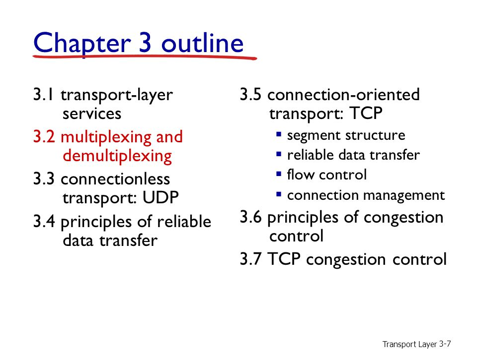 Transport Layer 3-7 Chapter 3 outline 3.1 transport-layer services 3.2 multiplexing and demultiplexing 3.3 connectionless transport: UDP 3.4 principles of reliable data transfer 3.5 connection-oriented transport: TCP  segment structure  reliable data transfer  flow control  connection management 3.6 principles of congestion control 3.7 TCP congestion control