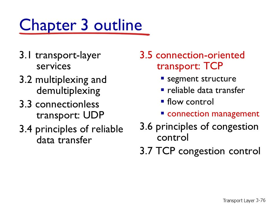 Transport Layer 3-76 Chapter 3 outline 3.1 transport-layer services 3.2 multiplexing and demultiplexing 3.3 connectionless transport: UDP 3.4 principles of reliable data transfer 3.5 connection-oriented transport: TCP  segment structure  reliable data transfer  flow control  connection management 3.6 principles of congestion control 3.7 TCP congestion control