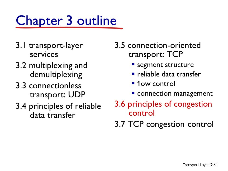 Transport Layer 3-84 Chapter 3 outline 3.1 transport-layer services 3.2 multiplexing and demultiplexing 3.3 connectionless transport: UDP 3.4 principles of reliable data transfer 3.5 connection-oriented transport: TCP  segment structure  reliable data transfer  flow control  connection management 3.6 principles of congestion control 3.7 TCP congestion control