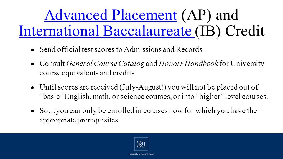 Advanced PlacementAdvanced Placement (AP) and International Baccalaureate (IB) Credit International Baccalaureate ● Send official test scores to Admissions and Records ● Consult General Course Catalog and Honors Handbook for University course equivalents and credits ● Until scores are received (July-August!) you will not be placed out of basic English, math, or science courses, or into higher level courses.