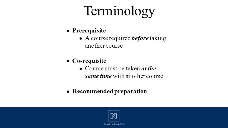 Terminology ● Prerequisite ● A course required before taking another course ● Co-requisite ● Course must be taken at the same time with another course ● Recommended preparation