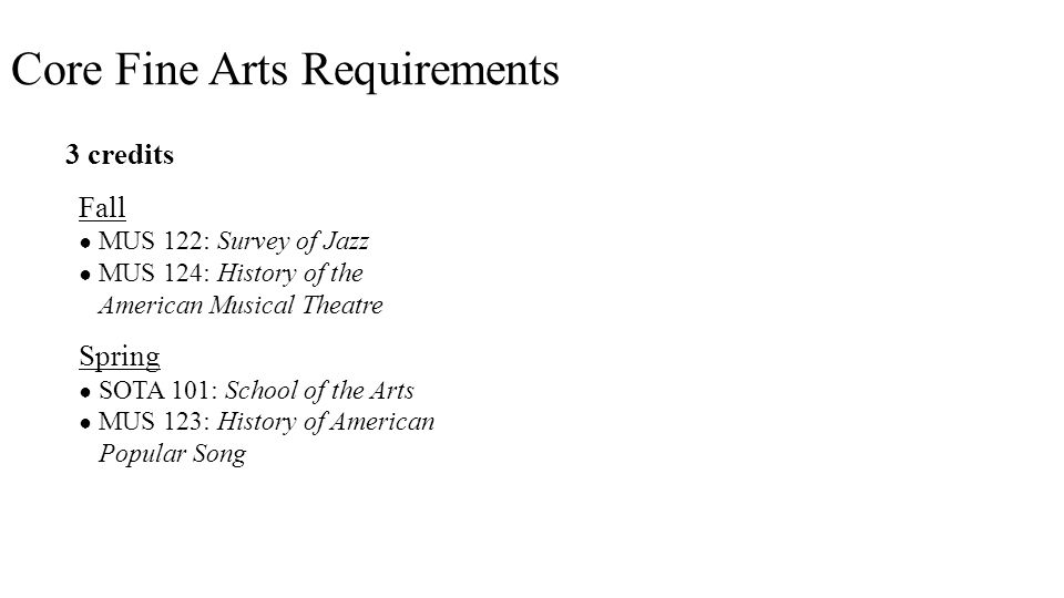 3 credits Fall ● MUS 122: Survey of Jazz ● MUS 124: History of the American Musical Theatre Spring ● SOTA 101: School of the Arts ● MUS 123: History of American Popular Song Core Fine Arts Requirements