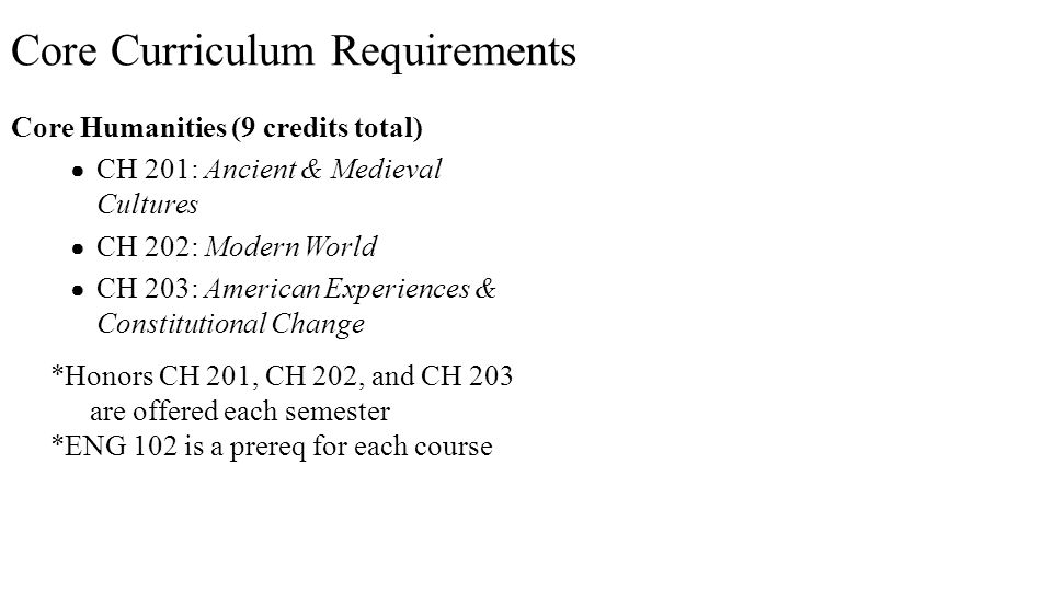 Core Humanities (9 credits total) ● CH 201: Ancient & Medieval Cultures ● CH 202: Modern World ● CH 203: American Experiences & Constitutional Change *Honors CH 201, CH 202, and CH 203 are offered each semester *ENG 102 is a prereq for each course Core Curriculum Requirements