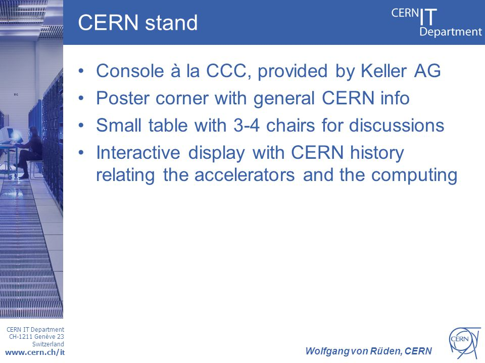 CERN IT Department CH-1211 Genève 23 Switzerland www.cern.ch/i t Wolfgang von Rüden, CERN CERN stand Console à la CCC, provided by Keller AG Poster corner with general CERN info Small table with 3-4 chairs for discussions Interactive display with CERN history relating the accelerators and the computing