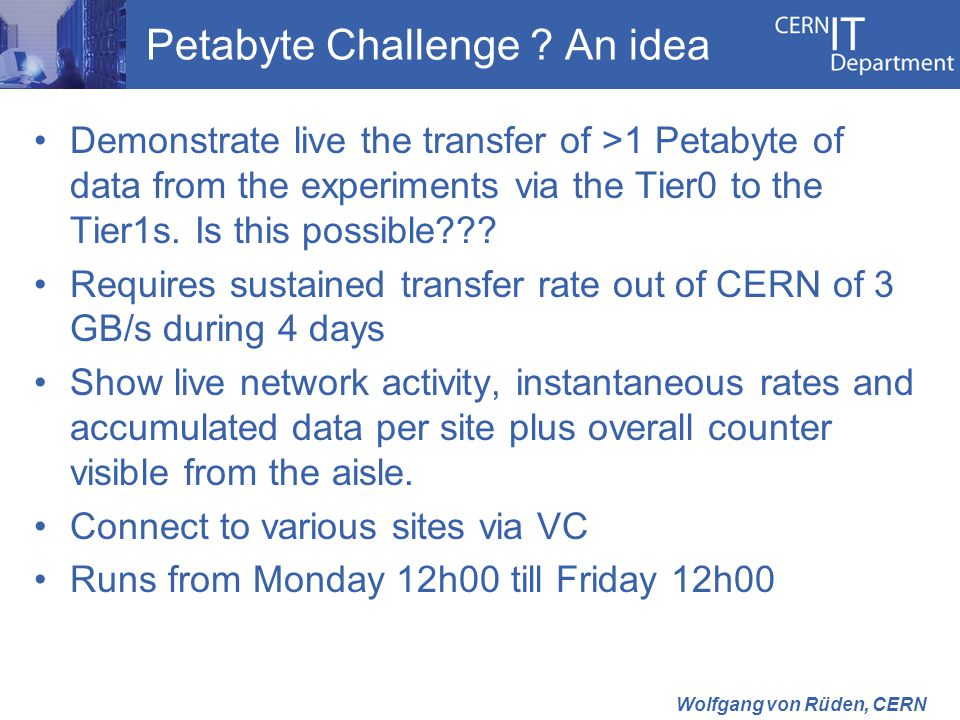 Wolfgang von Rüden, CERN Petabyte Challenge ? An idea Demonstrate live the transfer of >1 Petabyte of data from the experiments via the Tier0 to the T