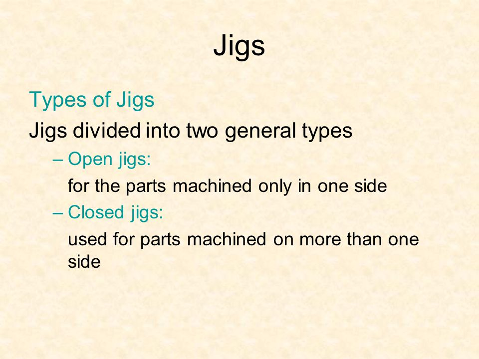 Jigs Types of Jigs Jigs divided into two general types –Open jigs: for the parts machined only in one side –Closed jigs: used for parts machined on more than one side