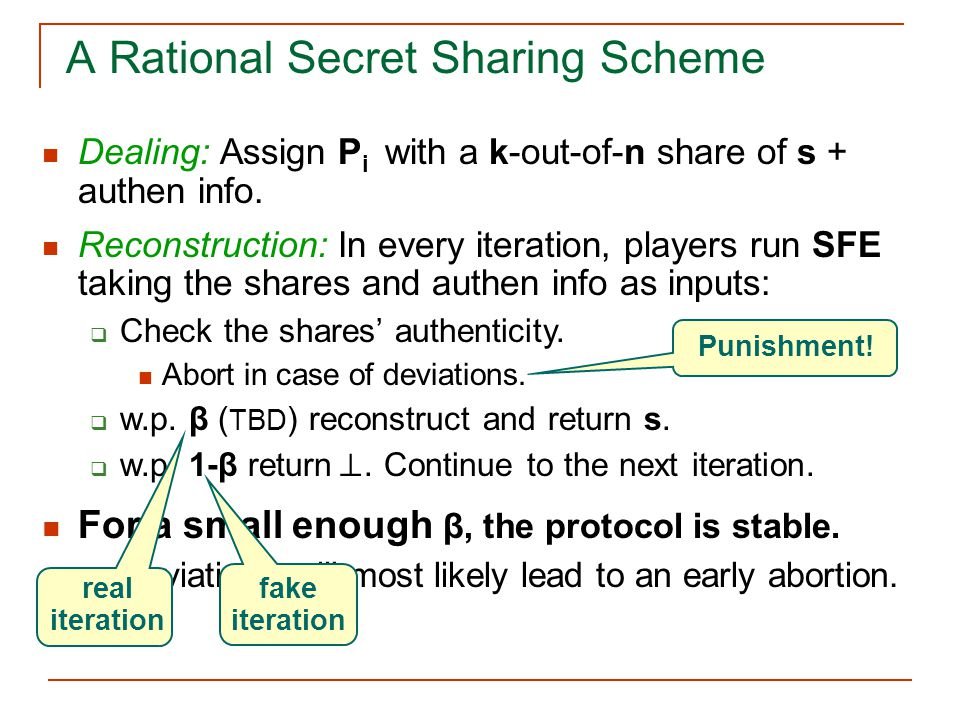 A Rational Secret Sharing Scheme Dealing: Assign P i with a k-out-of-n share of s + authen info.