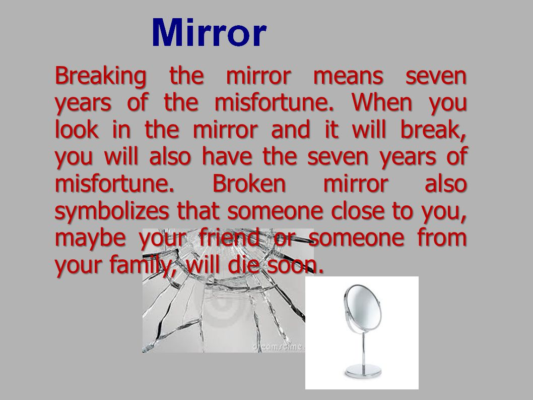 Breaking the mirror means seven years of the misfortune.