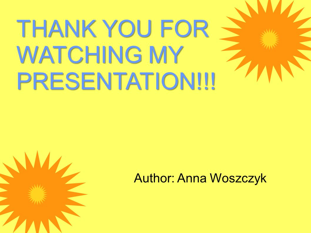 THANK YOU FOR WATCHING MY PRESENTATION!!! Author: Anna Woszczyk