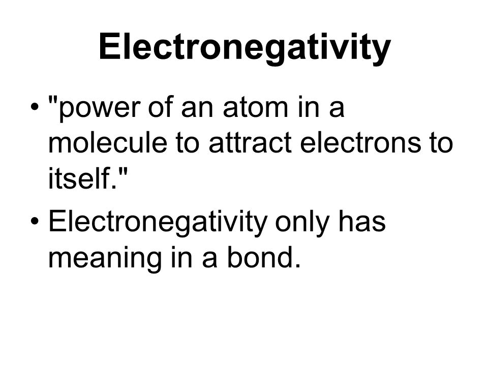 Electronegativity power of an atom in a molecule to attract electrons to itself. Electronegativity only has meaning in a bond.