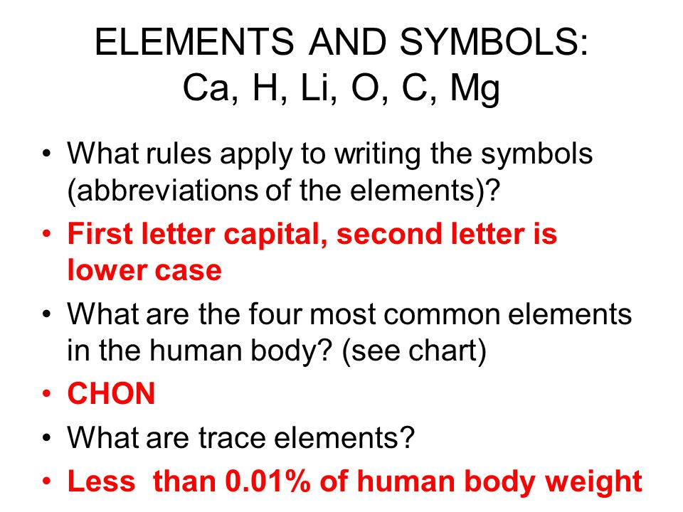 ELEMENTS AND SYMBOLS: Ca, H, Li, O, C, Mg What rules apply to writing the symbols (abbreviations of the elements).