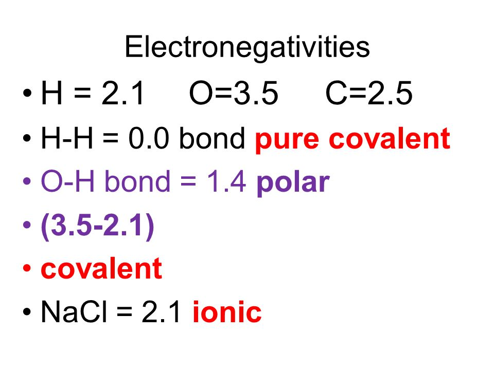 Electronegativities H = 2.1 O=3.5 C=2.5 H-H = 0.0 bond pure covalent O-H bond = 1.4 polar (3.5-2.1) covalent NaCl = 2.1 ionic