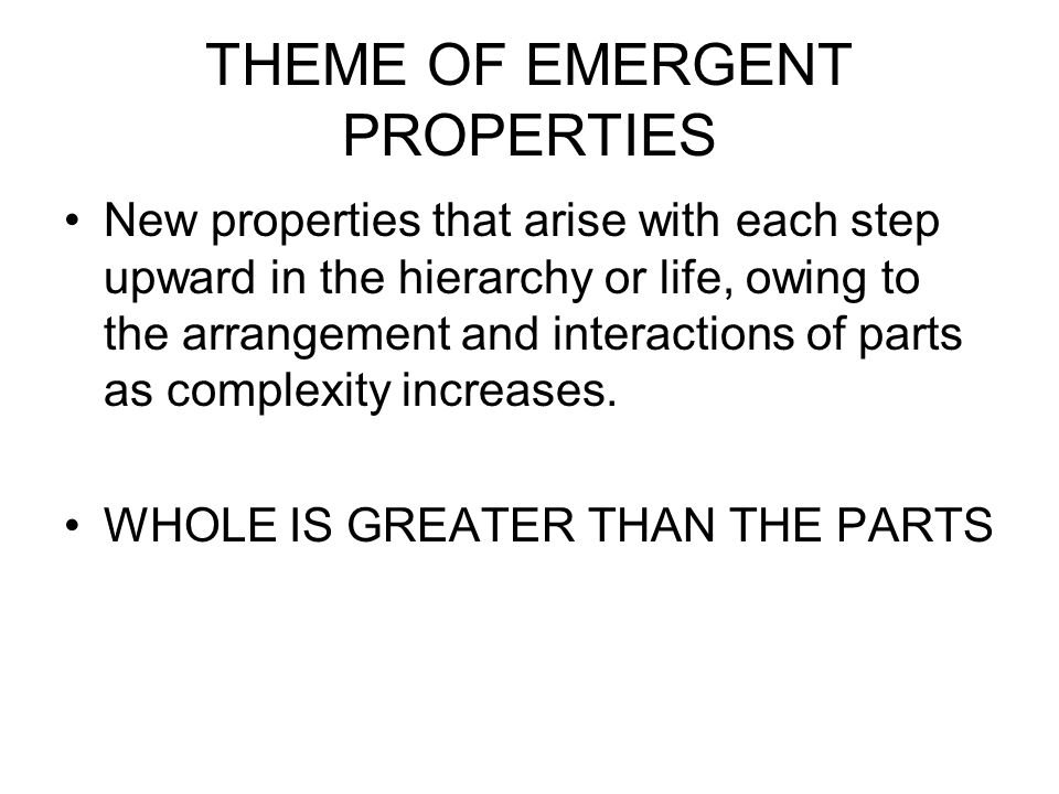 THEME OF EMERGENT PROPERTIES New properties that arise with each step upward in the hierarchy or life, owing to the arrangement and interactions of parts as complexity increases.