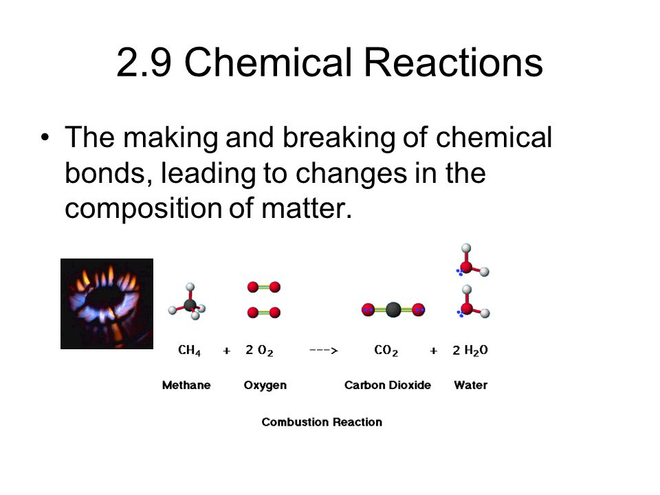 2.9 Chemical Reactions The making and breaking of chemical bonds, leading to changes in the composition of matter.