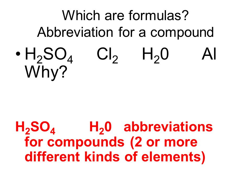 Which are formulas. Abbreviation for a compound H 2 SO 4 Cl 2 H 2 0 Al Why.