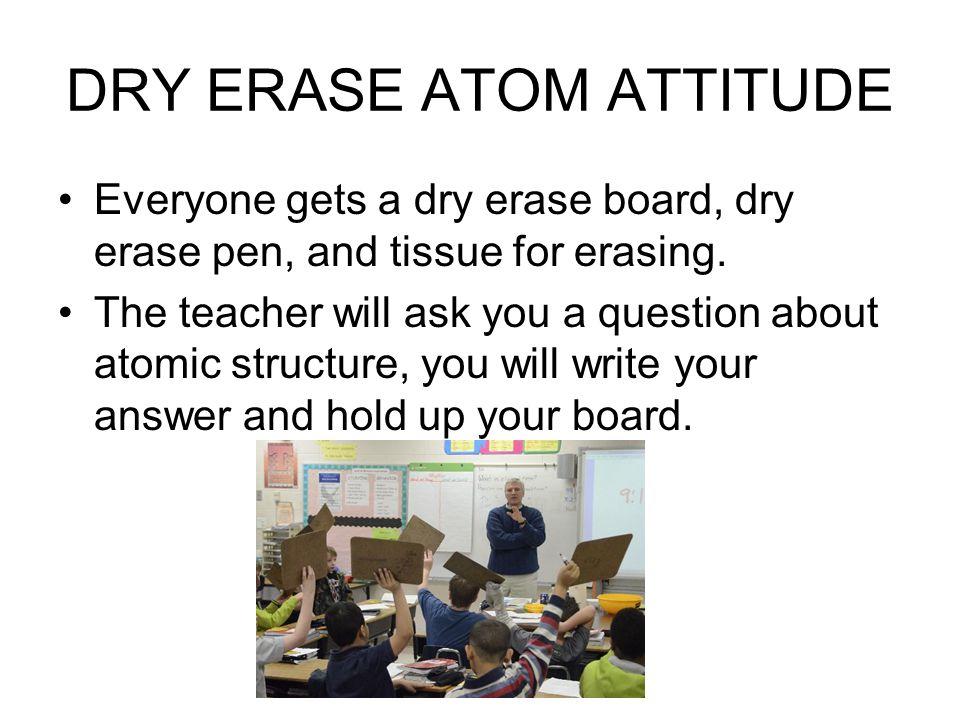 DRY ERASE ATOM ATTITUDE Everyone gets a dry erase board, dry erase pen, and tissue for erasing.
