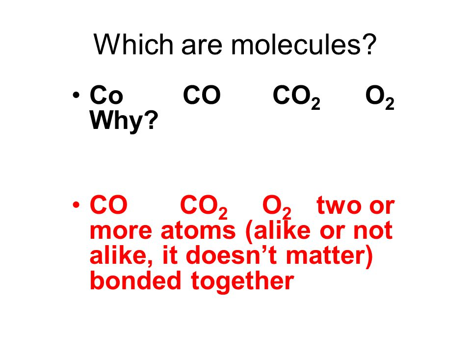 Which are molecules. Co CO CO 2 O 2 Why.
