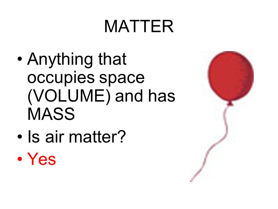 MATTER Anything that occupies space (VOLUME) and has MASS Is air matter Yes