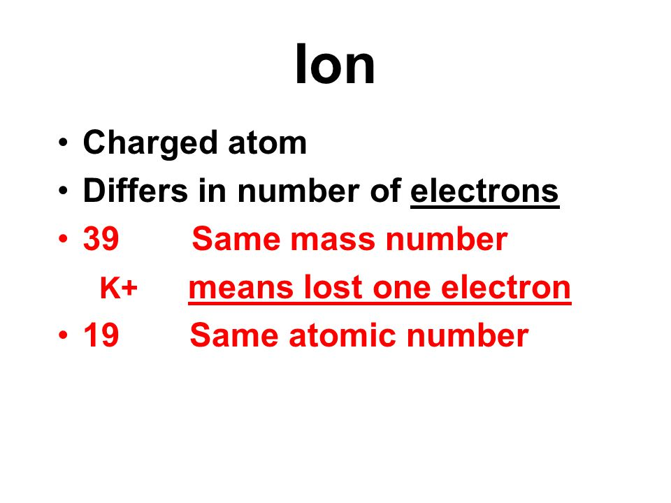 Ion Charged atom Differs in number of electrons 39Same mass number K+ means lost one electron 19 Same atomic number