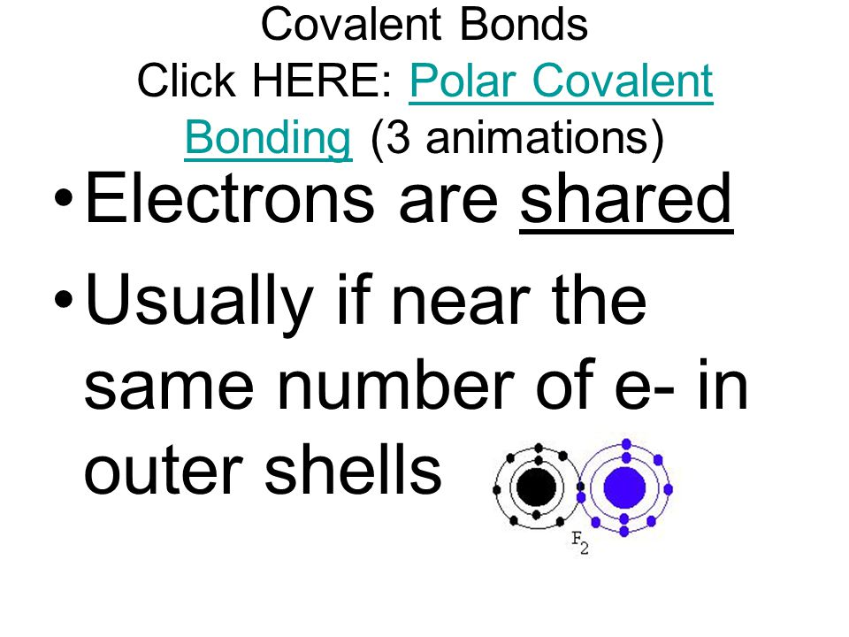 Covalent Bonds Click HERE: Polar Covalent Bonding (3 animations)Polar Covalent Bonding Electrons are shared Usually if near the same number of e- in outer shells