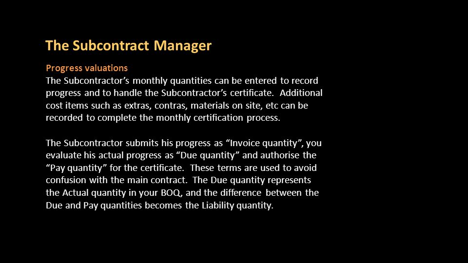 The Subcontract Manager Progress valuations The Subcontractor's monthly quantities can be entered to record progress and to handle the Subcontractor's certificate.
