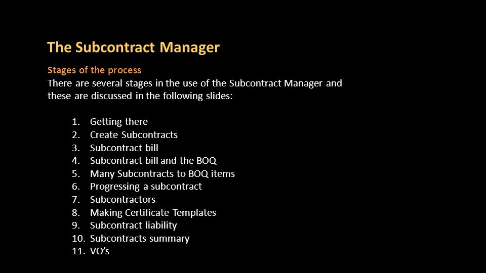 Stages of the process There are several stages in the use of the Subcontract Manager and these are discussed in the following slides: 1.Getting there 2.Create Subcontracts 3.Subcontract bill 4.Subcontract bill and the BOQ 5.Many Subcontracts to BOQ items 6.Progressing a subcontract 7.Subcontractors 8.Making Certificate Templates 9.Subcontract liability 10.Subcontracts summary 11.VO's The Subcontract Manager