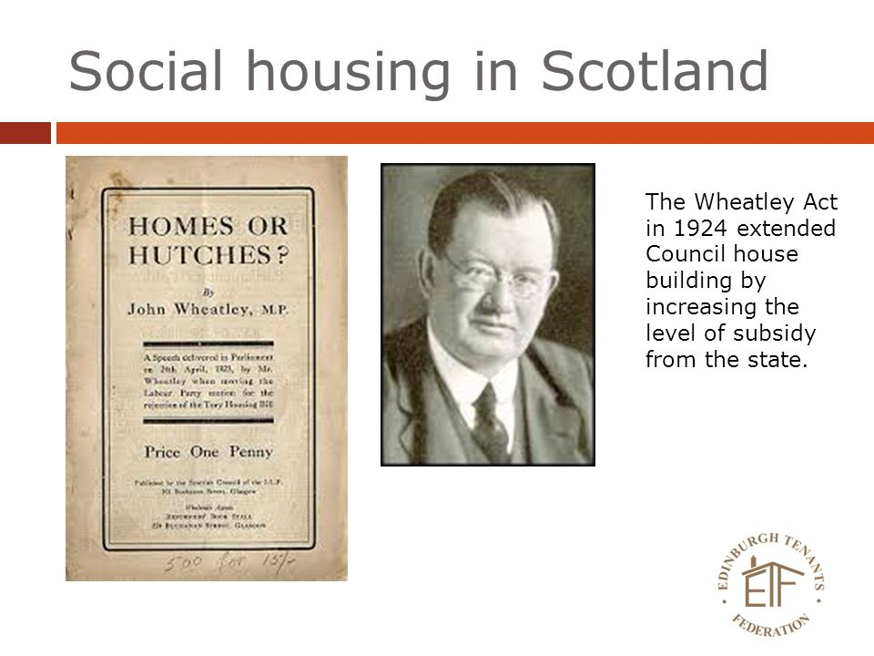 Social housing in Scotland The Wheatley Act in 1924 extended Council house building by increasing the level of subsidy from the state.