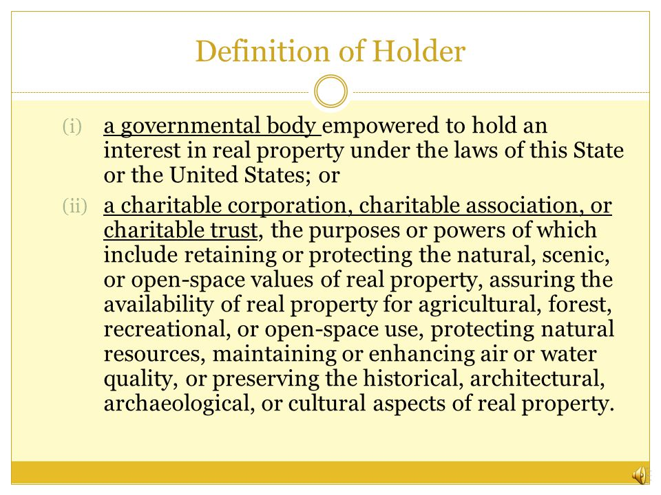 Definition of Holder (i) a governmental body empowered to hold an interest in real property under the laws of this State or the United States; or (ii) a charitable corporation, charitable association, or charitable trust, the purposes or powers of which include retaining or protecting the natural, scenic, or open-space values of real property, assuring the availability of real property for agricultural, forest, recreational, or open-space use, protecting natural resources, maintaining or enhancing air or water quality, or preserving the historical, architectural, archaeological, or cultural aspects of real property.
