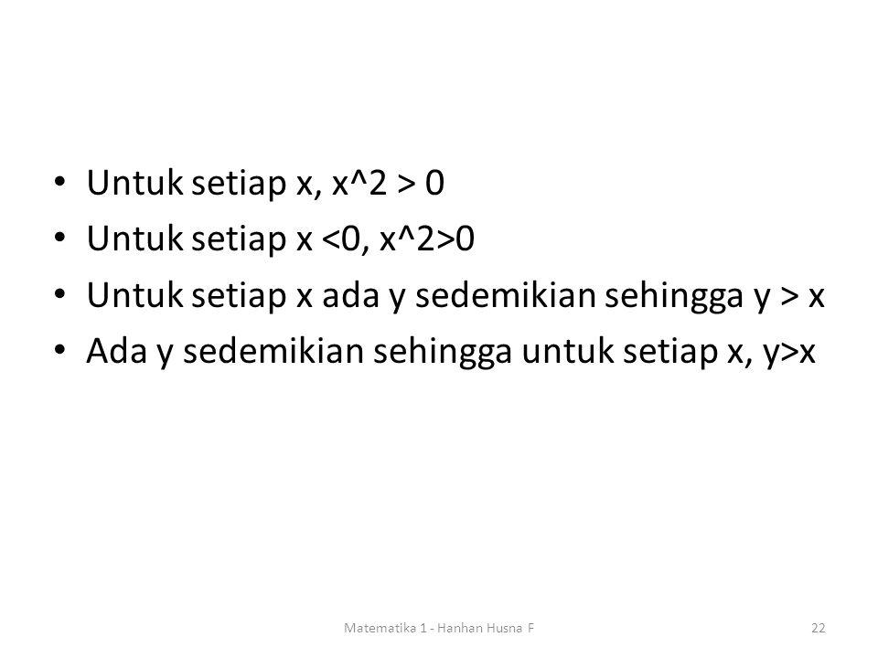 Untuk setiap x, x^2 > 0 Untuk setiap x 0 Untuk setiap x ada y sedemikian sehingga y > x Ada y sedemikian sehingga untuk setiap x, y>x Matematika 1 - Hanhan Husna F22